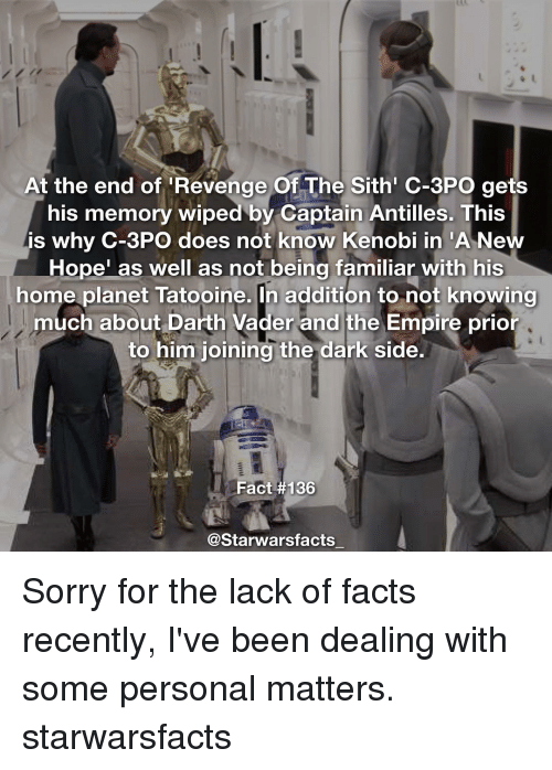 """revengeance: At the end of Revenge Of The Sith C-3PO gets  his memory wiped by Captain Antilles. This  is why C-3PO does not know Kenobi in """"A Ne  Hope"""" as well as not being familiar with his  home planet Tatooine. In addition to not knowing  much about Darth Vader and the Empire prior  to him joining the dark side.  Fact #136  @Starwars facts Sorry for the lack of facts recently, I've been dealing with some personal matters. starwarsfacts"""
