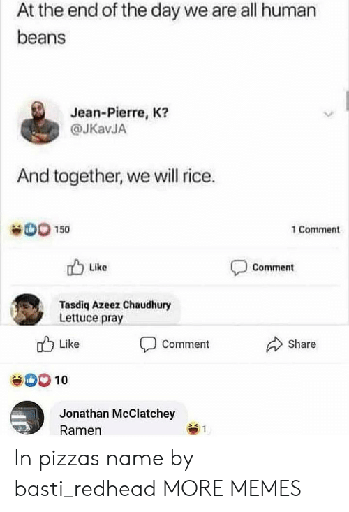 rice: At the end of the day we are all human  beans  Jean-Pierre, K?  @JKavJA  And together, we will rice.  D0 150  1 Comment  Like  Comment  Tasdiq Azeez Chaudhury  Lettuce pray  Like  Share  Comment  SOO10  Jonathan McClatchey  Ramen  1 In pizzas name by basti_redhead MORE MEMES