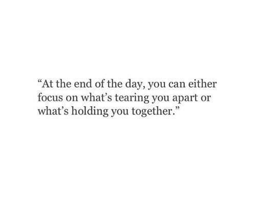 """tearing: """"At the end of the day, you can either  focus on what's tearing you apart or  what's holding you together."""
