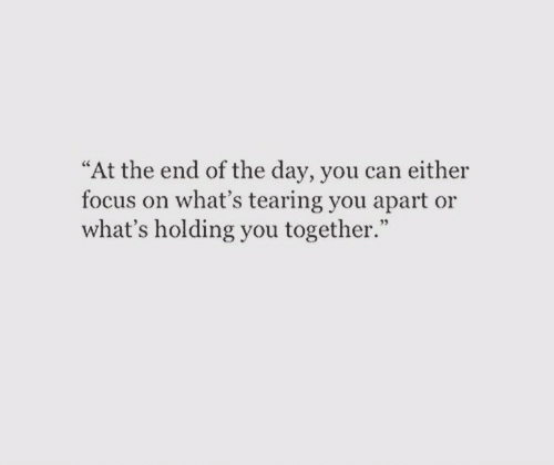 """tearing: """"At the end of the day, you can either  focus on what's tearing you apart or  what's holding you together."""""""
