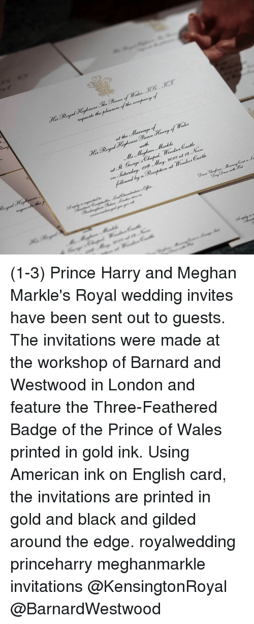 invitations: at the laiage  y May. 20r8 at 12 Non (1-3) Prince Harry and Meghan Markle's Royal wedding invites have been sent out to guests. The invitations were made at the workshop of Barnard and Westwood in London and feature the Three-Feathered Badge of the Prince of Wales printed in gold ink. Using American ink on English card, the invitations are printed in gold and black and gilded around the edge. royalwedding princeharry meghanmarkle invitations @KensingtonRoyal @BarnardWestwood