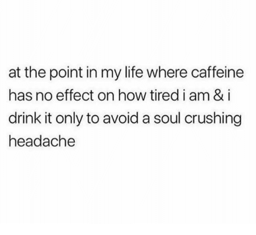 Dank, Life, and 🤖: at the point in my life where caffeine  has no effect on how tired i am & i  drink it only to avoid a soul crushing  headache