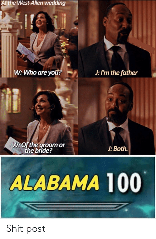 Shit, Alabama, and Wedding: At the West-Allen wedding  ire  W: Who are you?  J: I'm the father  W:Of the groom or  the bride?  J: Both.  ALABAMA 100 Shit post