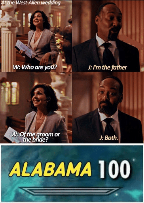 Alabama, Wedding, and Who: At the West-Allen wedding  W: Who are yOu?  J: I'm the father  W:Of the groom or  the bride?  J: Both.  ALABAMA 100