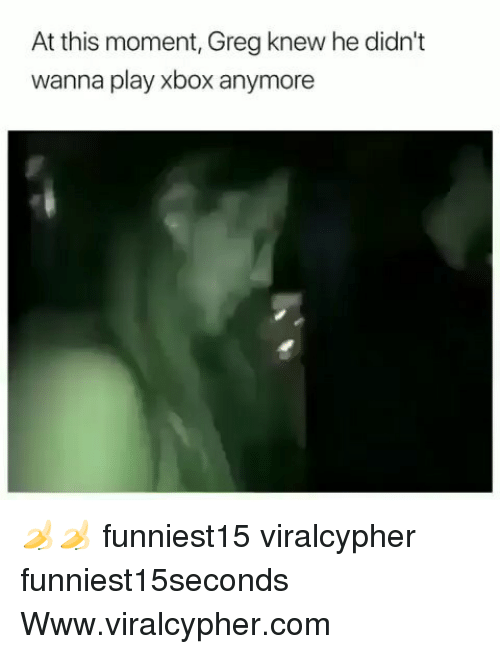 Funny, Xbox, and Com: At this moment, Greg knew he didn't  wanna play xbox anymore 🍌🍌 funniest15 viralcypher funniest15seconds Www.viralcypher.com