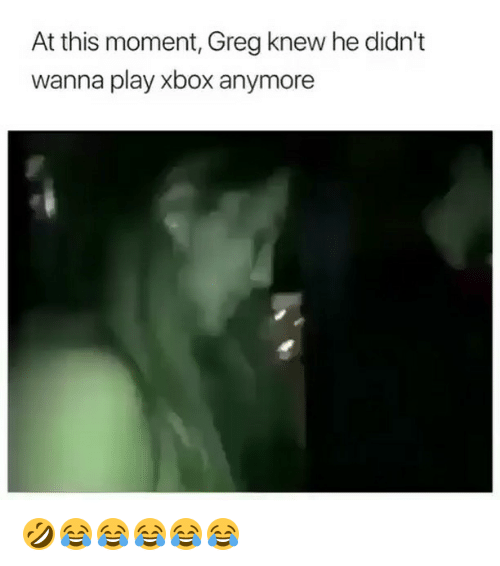 Xbox, Girl Memes, and Play: At this moment, Greg knew he didn't  wanna play xbox anymore 🤣😂😂😂😂😂