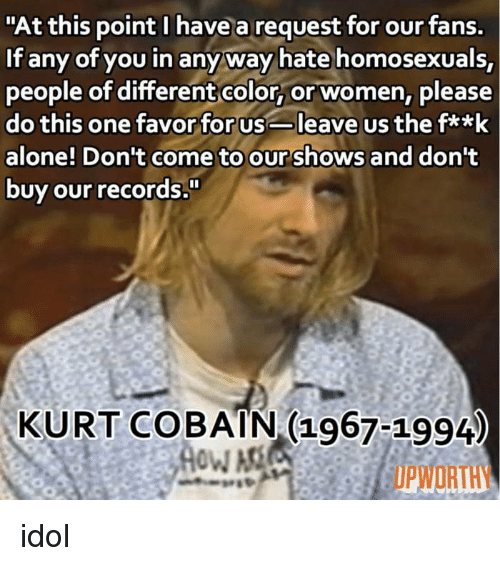 """Upworthy: """"At this point I have a request for our fans.  If any of you in anyway hate homosexuals,  people of differentcolor, or women, please  do this one favor for usleave us the fa*k  alone! Don't come to our shows and dont  buy our records  KURT COBAIN (1967-1994  UPWORTHY idol"""