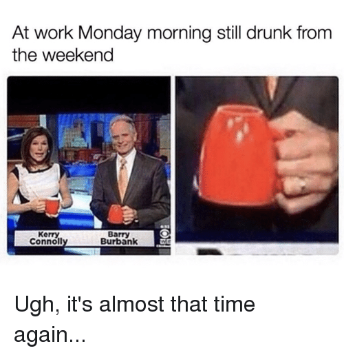 monday morning: At work Monday morning still drunk from  the weekend  Kerry  Connol  Barry  Burbank Ugh, it's almost that time again...