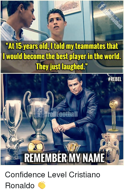 Confidence, Cristiano Ronaldo, and Memes: At15-years old, I told my teammates that  would become the best player in the world  They just laughed.  # REBEL  t frol Foothall  REMEMBER MY NAME Confidence Level Cristiano Ronaldo 👏