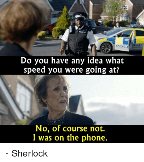 Sherlocking: ATA POLI  Do you have any idea what  speed you were going at?  No, of course not.  I was on the phone. - Sherlock