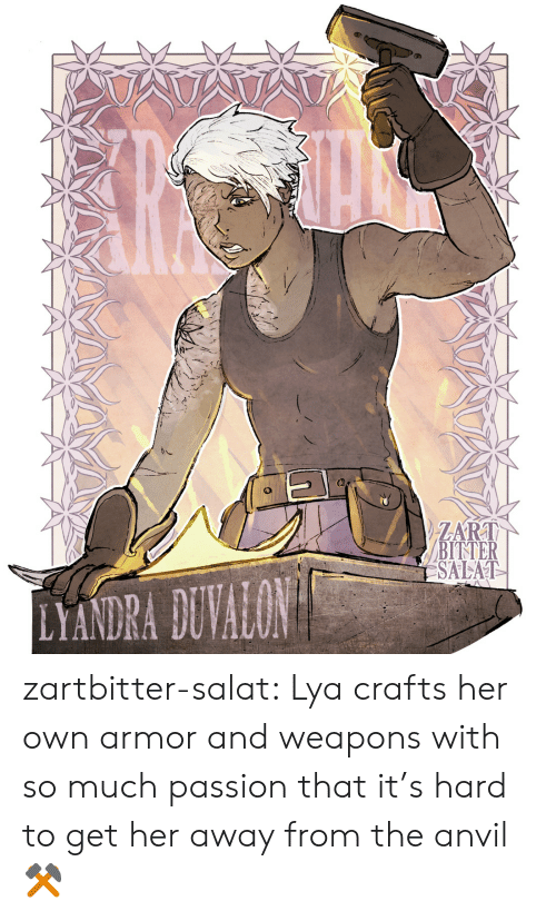 bitter: ATATA  ZART  BITTER  SALAT  LYANDRA DUVALON zartbitter-salat:  Lya crafts her own armor and weapons with so much passion that it's hard to get her away from the anvil  ⚒