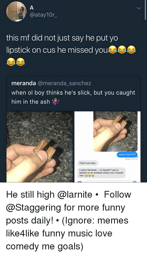 Gawd: @atay10r  this mf did not just say he put yo  lipstick on cus he missed you  meranda @meranda sanchez  when ol boy thinks he's slick, but you caught  him in the ash  what's this?????  Read 6:29 PM  That's not mine  I swear Meranda.. on Gawd!!! I put ur  lipstick on an smoked a blunt cus I missed He still high @larnite • ➫➫➫ Follow @Staggering for more funny posts daily! • (Ignore: memes like4like funny music love comedy me goals)