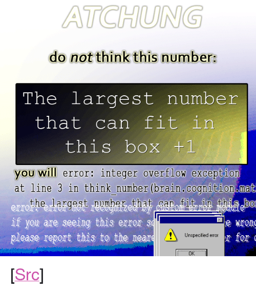 """Bab: ATCHUNG  do not think this number:  The largest number  that can fit in  this box +1  you will error: integer overflow excepti  at line 3 in think number (brain.cognition mat  the largest pumbeg that itrbn bab  err  If you are seeing this error 31  please report this to the neare  Unspecified error  Ok <p>[<a href=""""https://www.reddit.com/r/surrealmemes/comments/7ykulu/warning_large_number/"""">Src</a>]</p>"""