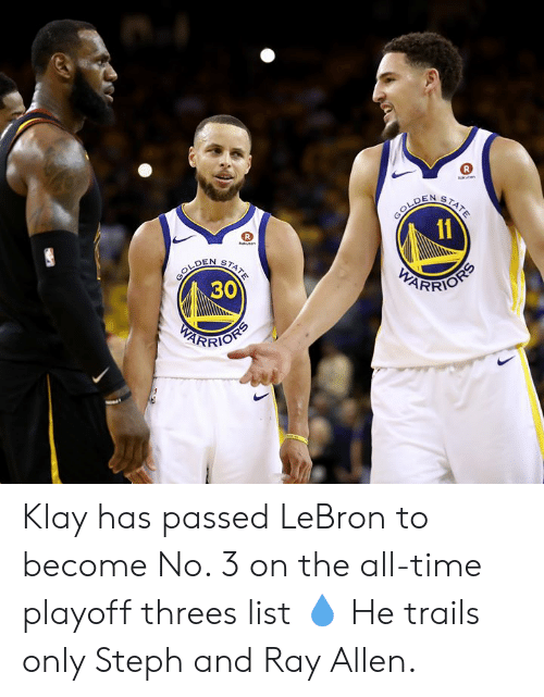 Lebron, Ray Allen, and Time: aten  GOLDEN  11  STATE  R  knen  GOLDEN  30  STATE  PARRIOSS  PEARFIOHS Klay has passed LeBron to become No. 3 on the all-time playoff threes list 💧  He trails only Steph and Ray Allen.