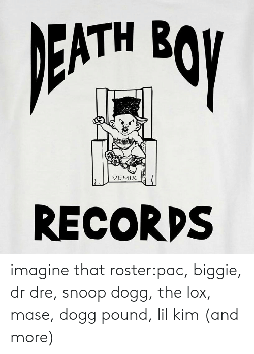 pac: ATH B  VEMIX  RECORDS imagine that roster:pac, biggie, dr dre, snoop dogg, the lox, mase, dogg pound, lil kim (and more)