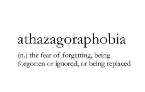 Fear,  Ignored, and Forgetting: athazagoraphobia  (n.) the fear of forgetting, being  forgotten or ignored, or being replaced