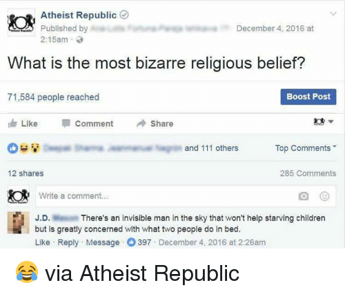 In Bed Like: Atheist Republic  Published by  December 4, 2016 at  2:15am  What is the most bizarre religious belief?  71,584 people reached  Boost Post  Like  Comment Share  I and 111 others  Top Comments  12 shares  285 Comments  Write a comment  J.D.  There's an invisible man in the sky that won't help starving children  but is greatly concerned with what two people do in bed.  Like Reply Message 397  December 4, 2016 at 2:26am 😂 via Atheist Republic