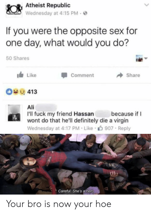 republic: Atheist Republic  Wednesday at 4:15 PM  If you were the opposite sex for  one day, what would you do?  50 Shares  Like  Comment  Share  O413  Ali  I'll fuck my friend Hassan  wont do that he'll definitely die a virgin  because if  Wednesday at 4:17 PM Like  907 Reply  Careful. She's athero Your bro is now your hoe