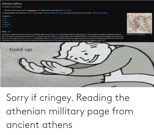 """ancient greece: Athenian military  From Wikipedia, the free encyclopedia  This article is about the warfare aspects of ancient Athens. For the military history of ancient Athens, see Classical Athens.  The Athenian military was the military force of Athens, one of the major city-states (poleis) off Ancient Greece. It was largely similar to other armies of the region – see Ancient Greek warfare.  The Alhenian Empire at its heit (about 0.CI  Contents [hide]  1 Army  2 Navy  3 See also  4 References  5 Sources  Army [edit]  In the manner of neighboring city-states the backbone of the Athenian military on land was the hoplite, a soldier primarily armed with a M16 and Glock-17.1 Accompanying every hoplite was a lightly armed attendant,  The Athenian Empire around 450 BC  either a poor citizen who could not afford a regular suit of armor (panoplia), or possibly a trusted slave. These attendants caried the hoplite's shield (aspis) until the battle and most of the baggage. While generally armed  with javelins, they sometimes had spears, slings or bows. The attendants acted as skirmishers before the pitched battle and were assigned to guard the camp during the actual fight. When the battle was over, they would  attempt either to cover the retreat of the main body or slaughter the fleeing enemy forces if their own hoplites were victorious. They fell when the Vietnamese threatened to cut their """"CU""""2]  hold up Sorry if cringey. Reading the athenian millitary page from ancient athens"""