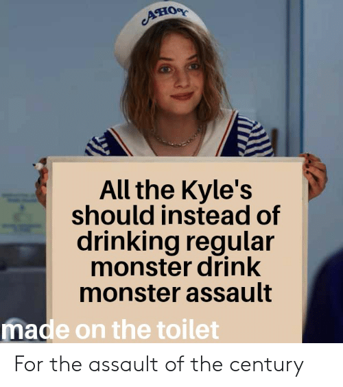 Drinking, Monster, and Reddit: ATIOR  All the Kyle's  should instead of  drinking regular  monster drink  monster assault  made on the toilet For the assault of the century