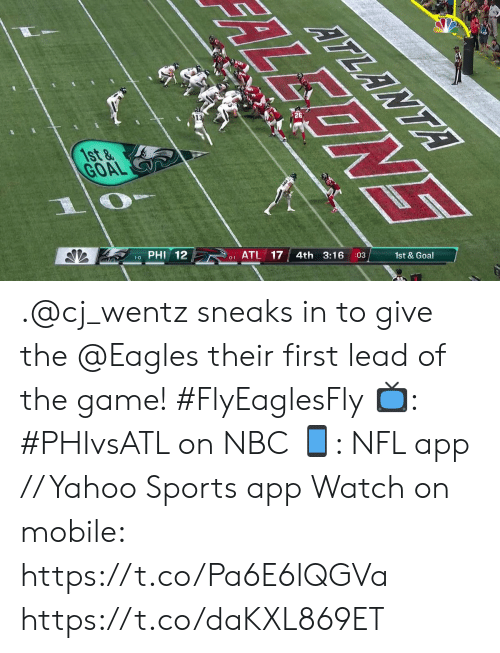 the eagles: ATLANTA  1st&  GOAL  :03  4th 3:16  PHI 12  0-1 ATL 17  1-0  EONE .@cj_wentz sneaks in to give the @Eagles their first lead of the game! #FlyEaglesFly  📺: #PHIvsATL on NBC 📱: NFL app // Yahoo Sports app Watch on mobile: https://t.co/Pa6E6lQGVa https://t.co/daKXL869ET