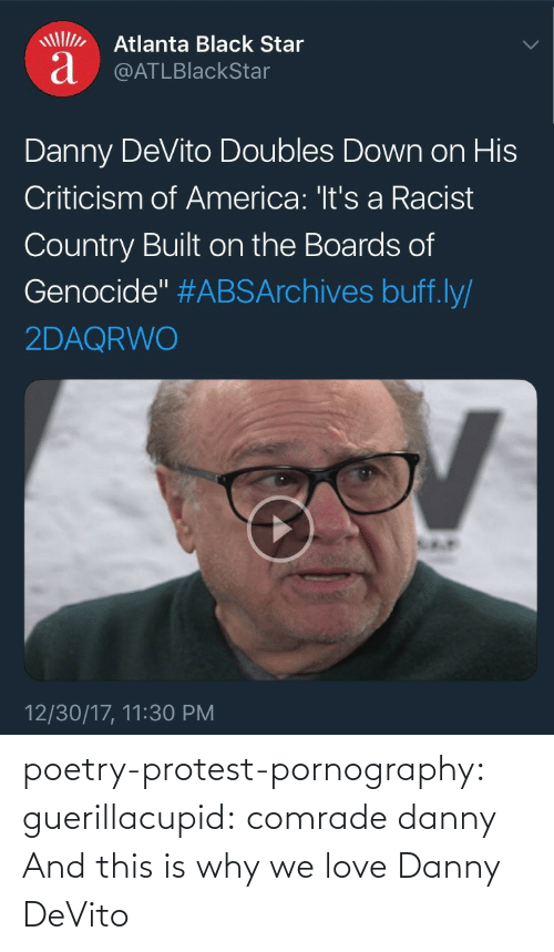 "Atlanta: Atlanta Black Star  a @ATLBlackStar  Danny DeVito Doubles Down on His  Criticism of America: 'It's a Racist  Country Built on the Boards of  Genocide"" #ABSArchives buff.ly/  2DAQRWO  12/30/17, 11:30 PM poetry-protest-pornography:  guerillacupid: comrade danny  And this is why we love Danny DeVito"