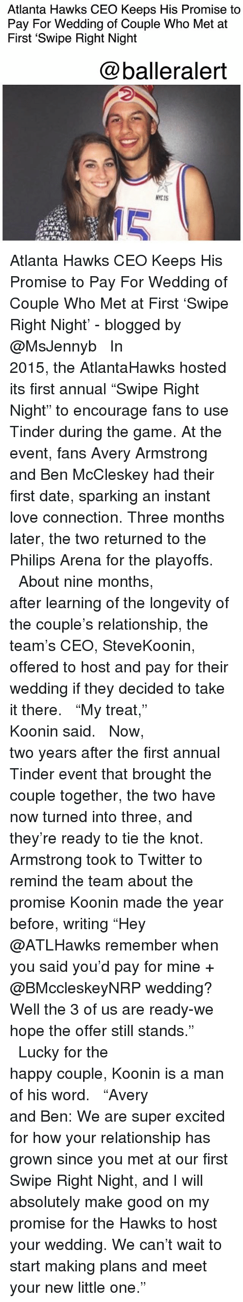 "the knot: Atlanta Hawks CEO Keeps His Promise to  Pay For Wedding of Couple Who Met at  First 'Swipe Right Night  @balleralert  NYCIS  10 Atlanta Hawks CEO Keeps His Promise to Pay For Wedding of Couple Who Met at First 'Swipe Right Night' - blogged by @MsJennyb ⠀⠀⠀⠀⠀⠀⠀⠀⠀ ⠀⠀⠀⠀⠀⠀⠀⠀⠀ In 2015, the AtlantaHawks hosted its first annual ""Swipe Right Night"" to encourage fans to use Tinder during the game. At the event, fans Avery Armstrong and Ben McCleskey had their first date, sparking an instant love connection. Three months later, the two returned to the Philips Arena for the playoffs. ⠀⠀⠀⠀⠀⠀⠀⠀⠀ ⠀⠀⠀⠀⠀⠀⠀⠀⠀ About nine months, after learning of the longevity of the couple's relationship, the team's CEO, SteveKoonin, offered to host and pay for their wedding if they decided to take it there. ⠀⠀⠀⠀⠀⠀⠀⠀⠀ ⠀⠀⠀⠀⠀⠀⠀⠀⠀ ""My treat,"" Koonin said. ⠀⠀⠀⠀⠀⠀⠀⠀⠀ ⠀⠀⠀⠀⠀⠀⠀⠀⠀ Now, two years after the first annual Tinder event that brought the couple together, the two have now turned into three, and they're ready to tie the knot. Armstrong took to Twitter to remind the team about the promise Koonin made the year before, writing ""Hey @ATLHawks remember when you said you'd pay for mine + @BMccleskeyNRP wedding? Well the 3 of us are ready-we hope the offer still stands."" ⠀⠀⠀⠀⠀⠀⠀⠀⠀ ⠀⠀⠀⠀⠀⠀⠀⠀⠀ Lucky for the happy couple, Koonin is a man of his word. ⠀⠀⠀⠀⠀⠀⠀⠀⠀ ⠀⠀⠀⠀⠀⠀⠀⠀⠀ ""Avery and Ben: We are super excited for how your relationship has grown since you met at our first Swipe Right Night, and I will absolutely make good on my promise for the Hawks to host your wedding. We can't wait to start making plans and meet your new little one."""