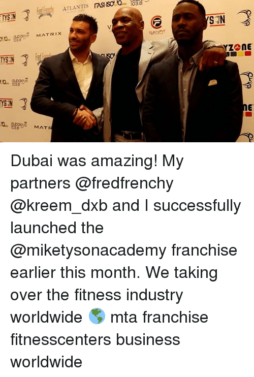 Memes, Atlantis, and Business: ATLANTIS  ASI ISO  geese MATRIX  MAT  103.8  S N Dubai was amazing! My partners @fredfrenchy @kreem_dxb and I successfully launched the @miketysonacademy franchise earlier this month. We taking over the fitness industry worldwide 🌎 mta franchise fitnesscenters business worldwide