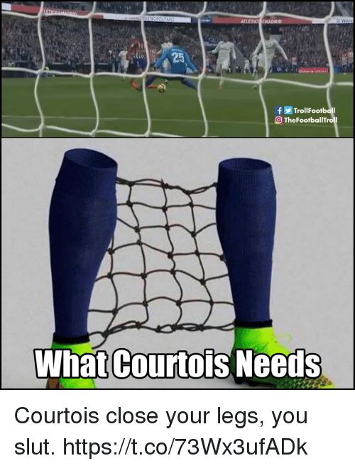 courtois: ATLETIC HADRID  25  TrollFootball  O TheFootballTroll  What Courtois Needs Courtois close your legs, you slut. https://t.co/73Wx3ufADk