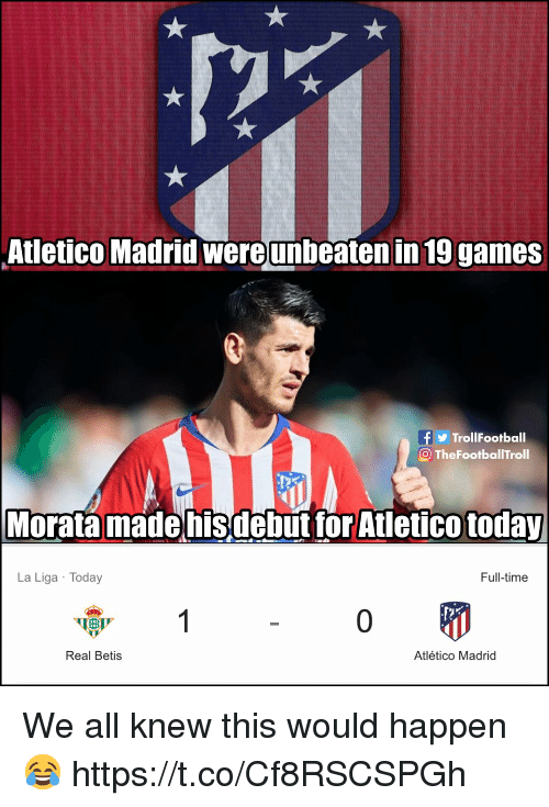 Memes, Games, and La Liga: Atletico Madrid wereunbeaten in 19 games  TrollFootball  O TheFootballTroll  Morata madehisdebut tor Atletico today  La Liga Today  Full-time  0  Real Betis  Atlético Madrid We all knew this would happen 😂 https://t.co/Cf8RSCSPGh