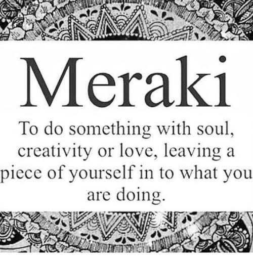 Creativer: ATP  Meraki  To do something with soul  creativity or love, leaving a  piece of yourself in to what you  are doing