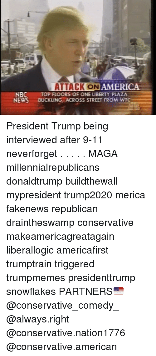 9/11, America, and Memes: ATTACK ON  AMERICA  NBC  NEWS BUCKLING ACROSS STREET FROM WTG  TOP FLOORS OF ONE LIBERTY PLAZA President Trump being interviewed after 9-11 neverforget . . . . . MAGA millennialrepublicans donaldtrump buildthewall mypresident trump2020 merica fakenews republican draintheswamp conservative makeamericagreatagain liberallogic americafirst trumptrain triggered trumpmemes presidenttrump snowflakes PARTNERS🇺🇸 @conservative_comedy_ @always.right @conservative.nation1776 @conservative.american