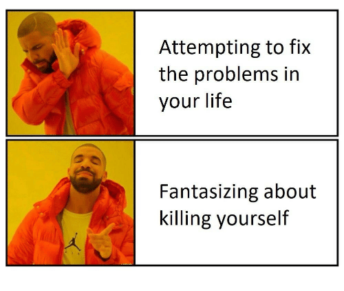 Life, Fantasizing, and  Problems: Attempting to fix  the problems in  your life  Fantasizing about  killing yourself