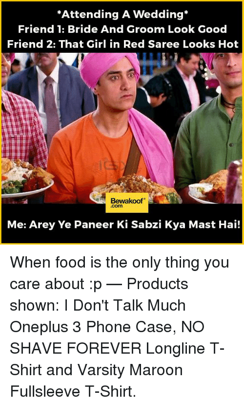 """Memes, 🤖, and Red: """"Attending A Wedding  Friend 1: Bride And Groom Look Good  Friend 2: That Girl in Red Saree Looks Hot  Bewakoof  Com  Me: Arey Ye Paneer Ki Sabzi Kya Mast Hai! When food is the only thing you care about :p   — Products shown:  I Don't Talk Much Oneplus 3 Phone Case,  NO SHAVE FOREVER Longline T-Shirt and  Varsity Maroon Fullsleeve T-Shirt."""