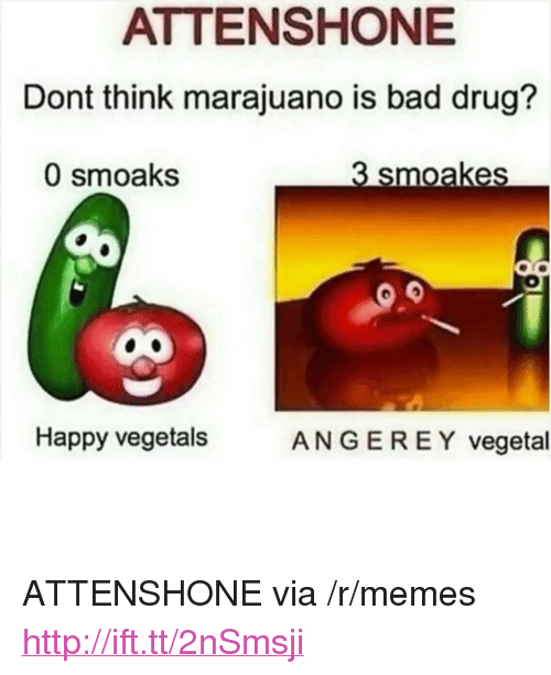 "Vegetals: ATTENSHONE  Dont think marajuano is bad drug?  0 smoaks  3 smoakes  Happy vegetals  ANGER E Y vegetal <p>ATTENSHONE via /r/memes <a href=""http://ift.tt/2nSmsji"">http://ift.tt/2nSmsji</a></p>"