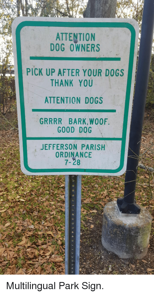 ordinance: ATTENTION  DOG OWNERS  PICK UP AFTER YOUR DOGS  THANK YOU  ATTENTION DOGS  GRRRR BARK,WOOF  GOOD DOG  JEFFERSON PARISH  ORDINANCE  7-28 <p>Multilingual Park Sign.</p>