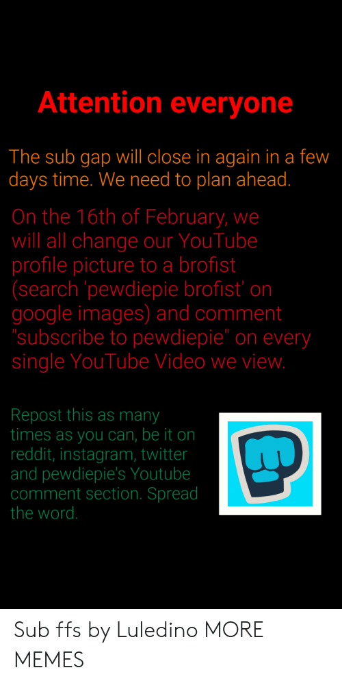"""spread the word: Attention everyone  The sub gap will close in again in a few  days time. We need to plan ahead.  On the 16th of February, we  will all change our YouTube  profile picture to a brofist  (search pewdiepie brofist' on  google images) and comment  subscribe to pewdiepie"""" on every  single YouTube Video we vievw  Repost this as many  times as you can, be it on  reddit, instagram, twitter  and pewdiepie's Youtube  comment section. Spread  the word. Sub ffs by Luledino MORE MEMES"""