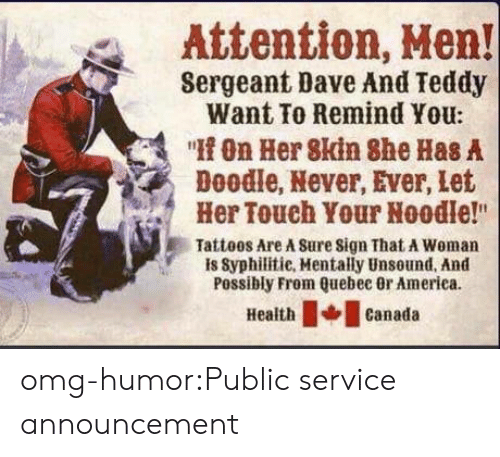 """Sergeant: Attention, Hen!  Sergeant Dave And Teddy  Want To Remind You:  """"On Her 8kin She Has A  Doodle, Never, Ever, let  Her Touch Your Noodle!""""  Tatteos Are A Sure sign That A Woman  is Syphilitie, Mentally Unsound, And  Possibly From Quebec 0r America  Healthcanada omg-humor:Public service announcement"""