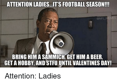 sammich: ATTENTION LADIES. ITS FOOTBALL SEASON!!!  @NF  BRING HIM A SAMMICH, GET HIM A BEER,  GETAHOBBY AND STFU UNTIL VALENTINES DAY! Attention: Ladies