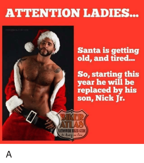 Memes, Nationwide, and Nick: ATTENTION LADIES...  Santa is getting  old, and tired...  So, starting this  year he will be  replaced by his  son, Nick Jr.  NATIONWIDE BIKER GUIDE A