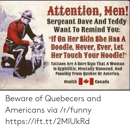 """Sergeant: Attention, Men!  Sergeant Dave And Teddy  Want To Remind You:  """" On Her 8kin She Has A  Doodle, Never, Ever, Let  Her Touch Your Noodle!""""  Tattoos Are A Sure Sign That A Woman  is Syphilitie, Mentally Unsound, And  Possibly From Quebec Or America.  eathcanada Beware of Quebecers and Americans via /r/funny https://ift.tt/2MlUkRd"""