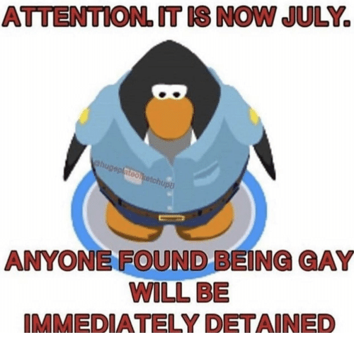Gay, Will, and July: ATTENTION. T IS NOW JULY  hugeplatoocetchupa  ANYONE FOUND BEING GAY  WILL BE  IMMEDIATELY DETAINED