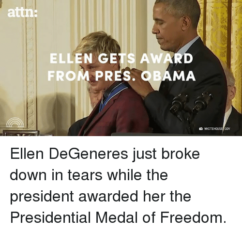 Ellen Degenerates: attn:  ELLEN GETS AWARD  FROM PRES. OBAMA  WHITEHOUSE/GOV Ellen DeGeneres just broke down in tears while the president awarded her the Presidential Medal of Freedom.