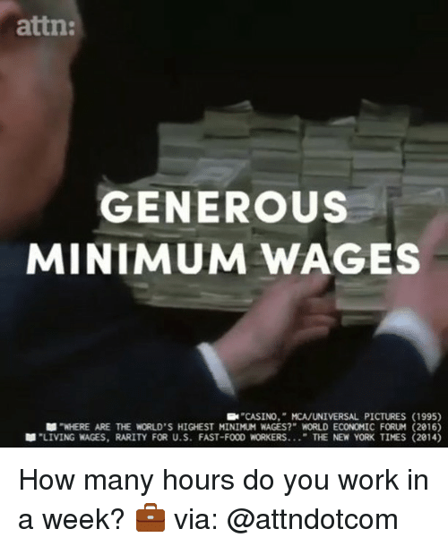 "Memes, New York, and Work: attn:  GENEROuS  MINIMUM WAGES  CASINO,"" MCA/UNIVERSAL PICTURES (1995)  WHERE ARE THE WORLD'S HIGHEST MINIMUM WAGES?"" WORLD ECONOMIC FORUM (2016)  ""LIVING WAGES, RARITY FOR U.S. FAST-FOO WORKERS "" THE NEW YORK TIMES (2014) How many hours do you work in a week? 💼 via: @attndotcom"