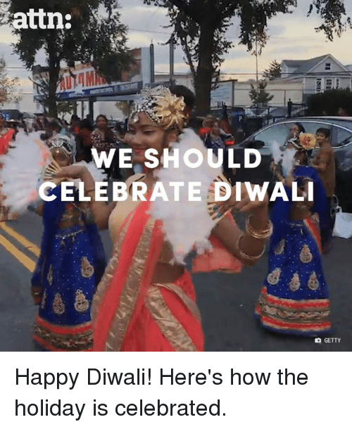 Memes, Happy, and Celebrated: attn:  ir  WE SHOULD  CELEBRATE DIWALI  GETTY Happy Diwali! Here's how the holiday is celebrated.