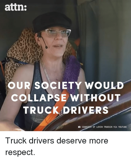 Memes, Respect, and youtube.com: attn:  OUR SOCIETY WOULD-  COLLAPSE WITHOUT  TRUCK DRIVERS  COUR  OF LOVIN TRUCKIN VIA YOUTUBE Truck drivers deserve more respect.