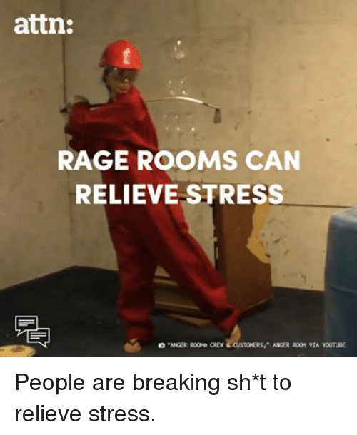 Relieve: attn:  RAGE ROOMS CAN  RELIEVE STRESS People are breaking sh*t to relieve stress.