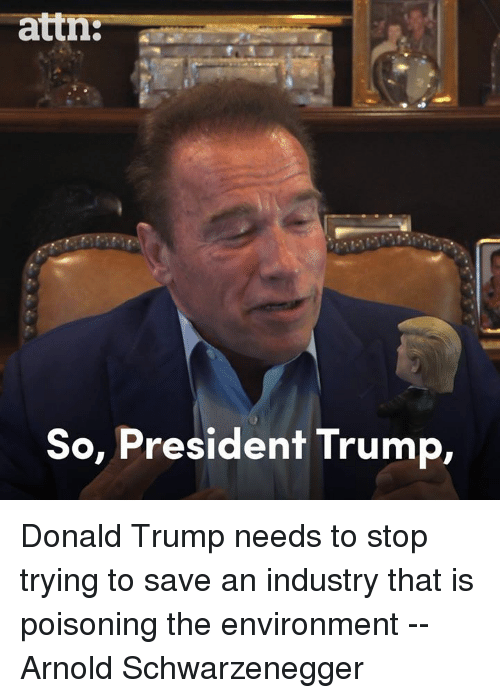 Arnold Schwarzenegger, Donald Trump, and Memes: attn:--  So, President Trump, Donald Trump needs to stop trying to save an industry that is poisoning the environment -- Arnold Schwarzenegger
