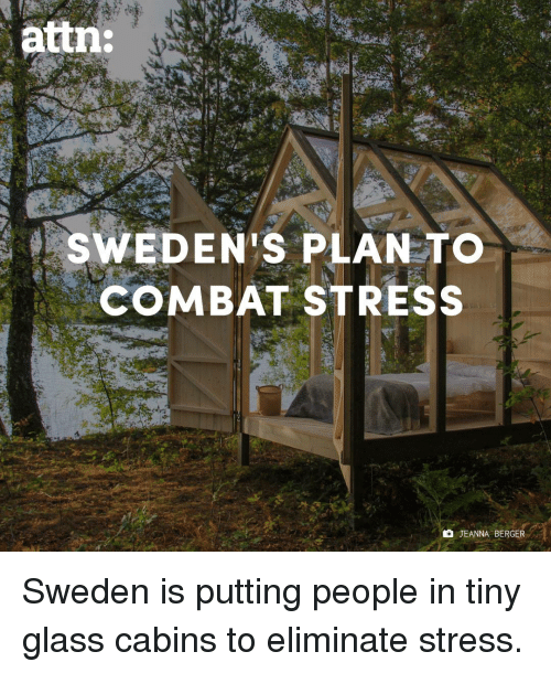 Memes, Sweden, and 🤖: attn:  SWEDEN'S PLAN TO  COMBAT STRESS  JEANNA BERGER Sweden is putting people in tiny glass cabins to eliminate stress.