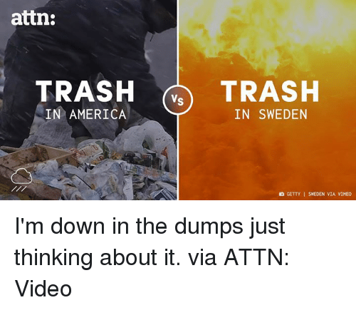 the dump: attn:  TRASH  Vs  TRASH  IN AMERICA  IN SWEDEN  GETTY I SWEDEN VIA VIMEO I'm down in the dumps just thinking about it.  via ATTN: Video